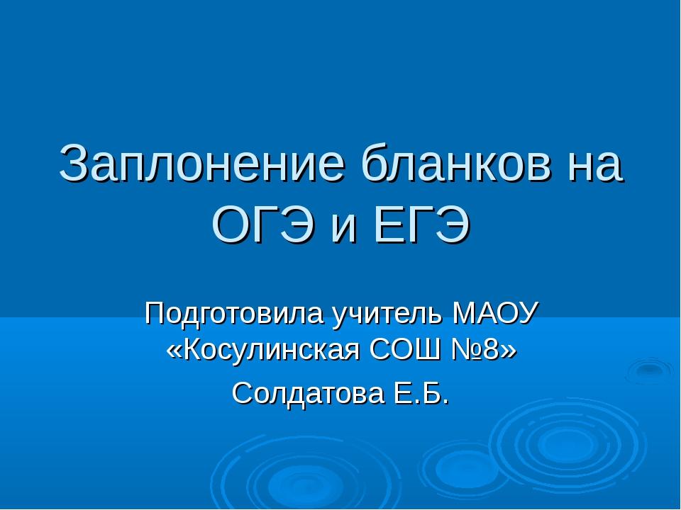 Заплонение бланков на ОГЭ и ЕГЭ Подготовила учитель МАОУ «Косулинская СОШ №8»...