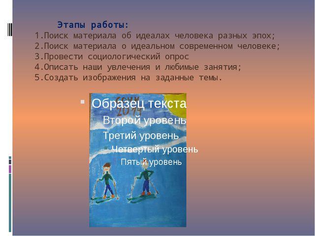 Этапы работы: 1.Поиск материала об идеалах человека разных эпох; 2.Поиск мат...