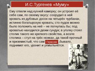 И.С.Тургенев «Муму» Ему отвели над кухней каморку; он устроил её себе сам, по