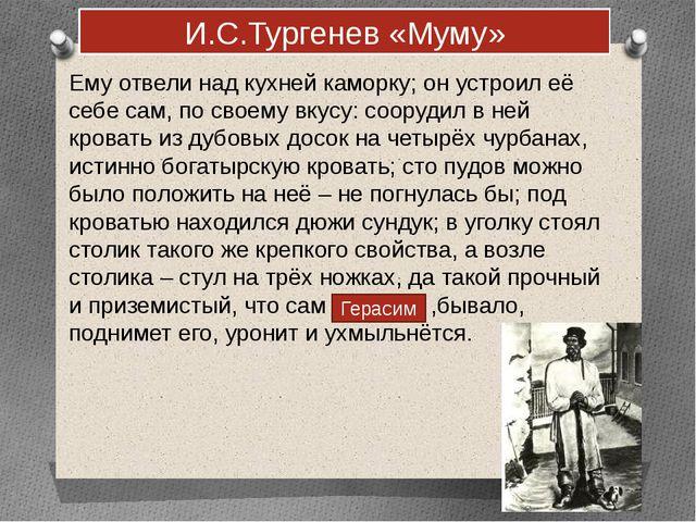 И.С.Тургенев «Муму» Ему отвели над кухней каморку; он устроил её себе сам, по...