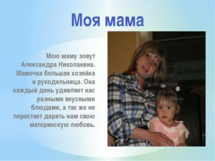 Мою маму зовут Александра Николаевна. Мамочка большая хозяйка и рукодельница.