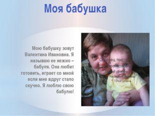 Мою бабушку зовут Валентина Ивановна. Я называю ее нежно – бабуля. Она любит