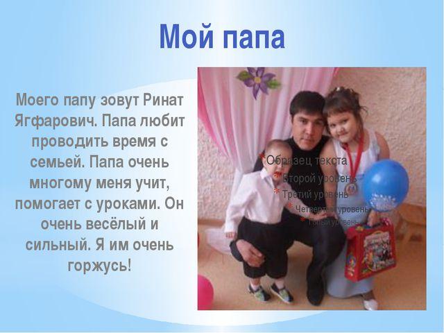 Моего папу зовут Ринат Ягфарович. Папа любит проводить время с семьей. Папа...