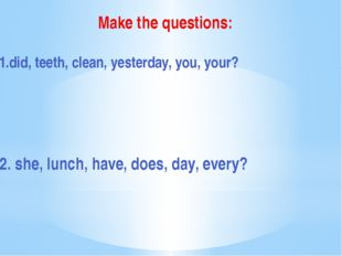 Make the questions: 1.did, teeth, clean, yesterday, you, your? 2. she, lunch,