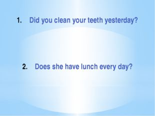Did you clean your teeth yesterday? Does she have lunch every day?