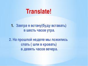 Translate! Завтра я встану(буду вставать) в шесть часов утра. 2. На прошлой н