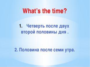 What's the time? Четверть после двух второй половины дня . 2. Половина после