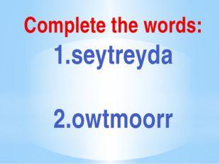 Complete the words: 1.seytreyda 2.owtmoorr