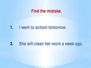 Find the mistake. I went to school tomorrow. She will clean her room a week a