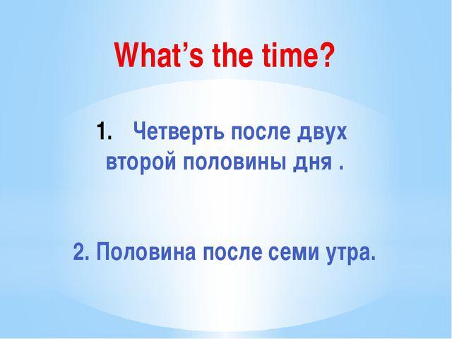 What's the time? Четверть после двух второй половины дня . 2. Половина после...