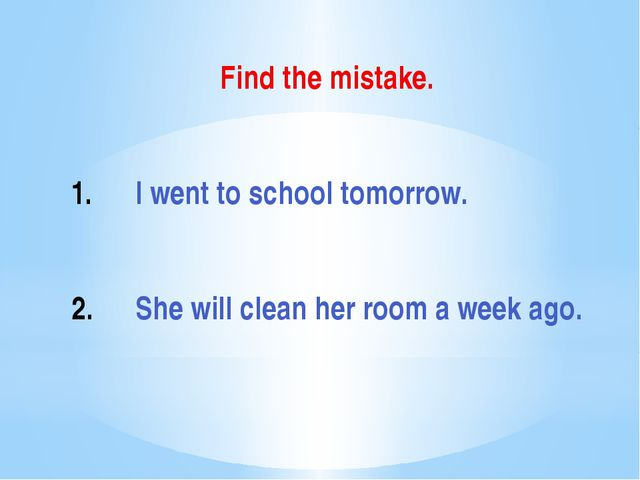 Find the mistake. I went to school tomorrow. She will clean her room a week a...