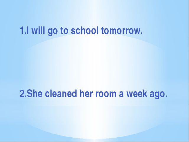 1.I will go to school tomorrow. 2.She cleaned her room a week ago.