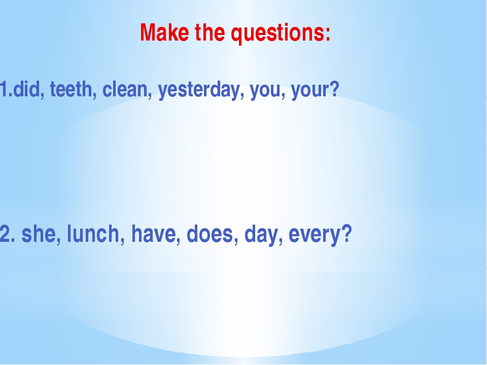 Make the questions: 1.did, teeth, clean, yesterday, you, your? 2. she, lunch,...