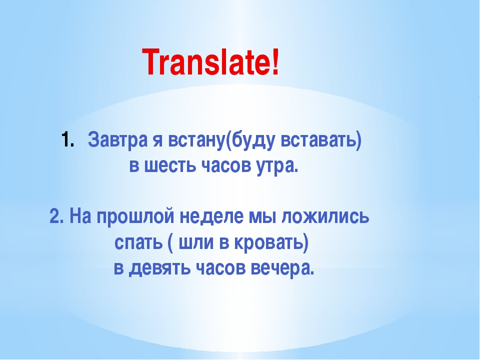 Translate! Завтра я встану(буду вставать) в шесть часов утра. 2. На прошлой н...