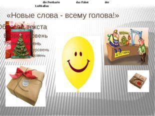 «Новые слова - всему голова!» die Postkarte das Paket der Luftballon