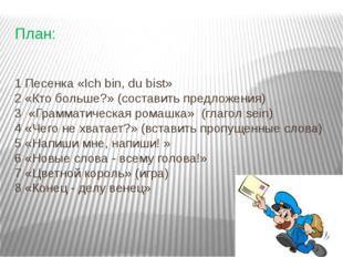 План: 1 Песенка «Ich bin, du bist» 2 «Кто больше?» (составить предложения) 3