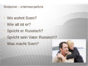 Вопросно – ответная работа Wo wohnt Sven? Wie alt ist er? Spricht er Russisch