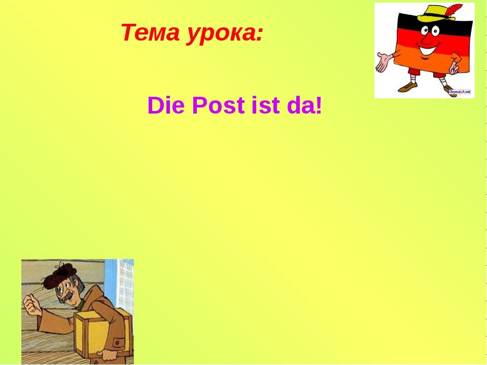 Tема урока: Die Post ist da!