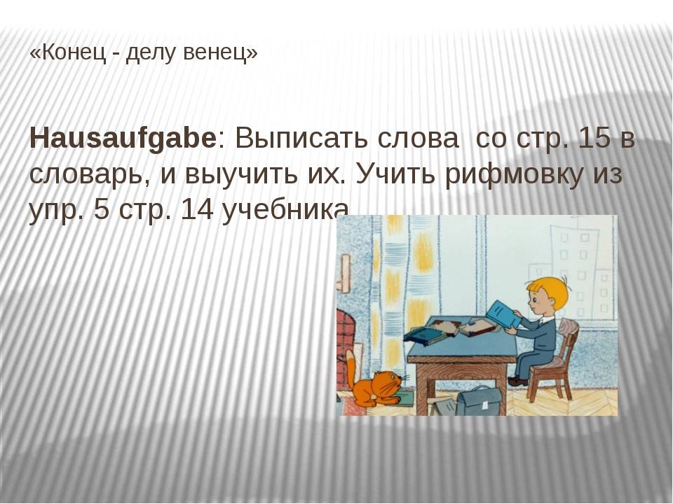 «Конец - делу венец» Hausaufgabe: Выписать слова со стр. 15 в словарь, и выуч...