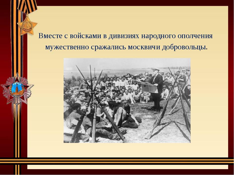 Вместе с войсками в дивизиях народного ополчения мужественно сражались москв...