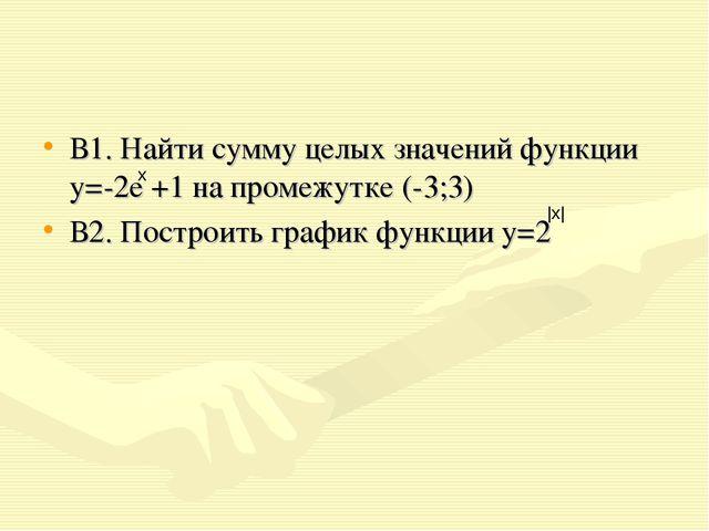В1. Найти сумму целых значений функции у=-2е +1 на промежутке (-3;3) В2. Пост...