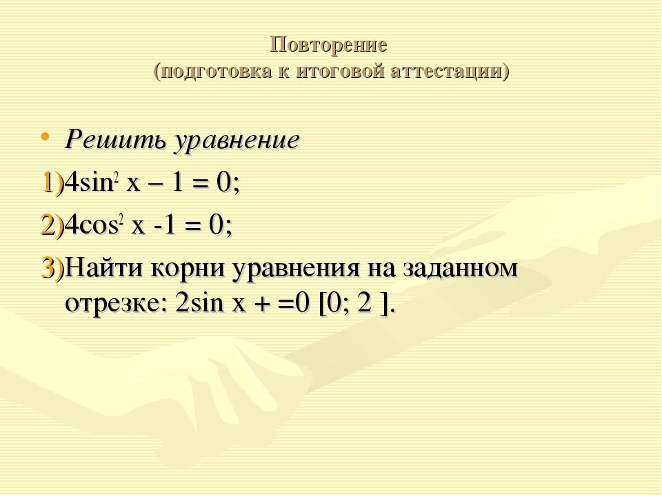 Повторение (подготовка к итоговой аттестации) Решить уравнение 4sin2 x – 1 =...