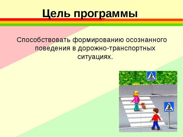 Цель программы Способствовать формированию осознанного поведения в дорожно-тр...