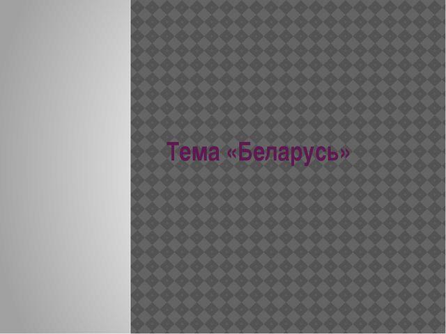 Тема «Беларусь»