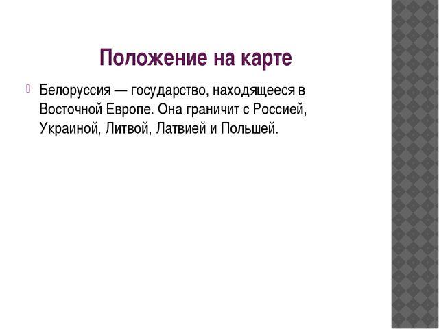 Положение на карте Белоруссия — государство, находящееся в Восточной Европе....