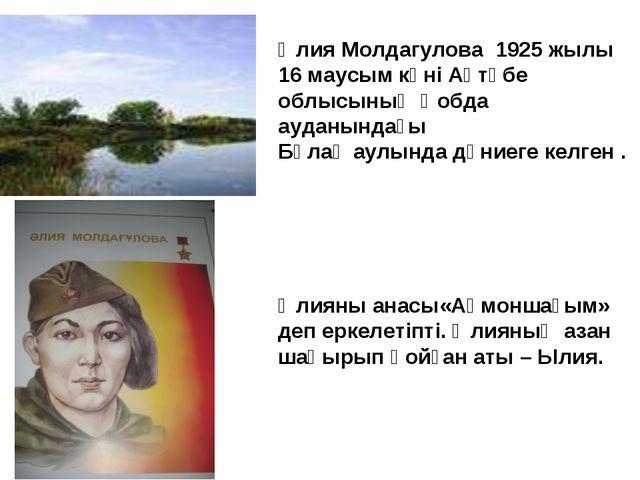 Әлия Молдагулова 1925 жылы 16 маусым күні Ақтөбе облысының Қобда ауданындағы...