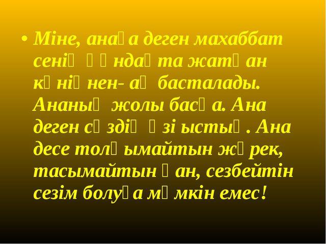 Міне, анаға деген махаббат сенің құндақта жатқан күніңнен- ақ басталады. Анан...