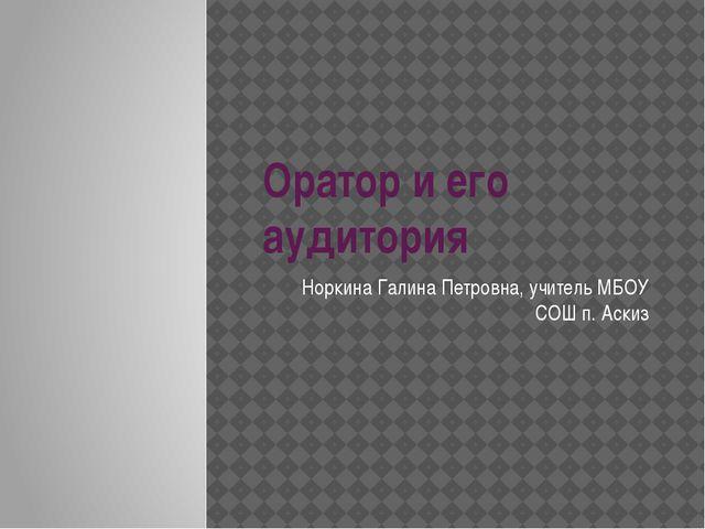 Оратор и его аудитория Норкина Галина Петровна, учитель МБОУ СОШ п. Аскиз
