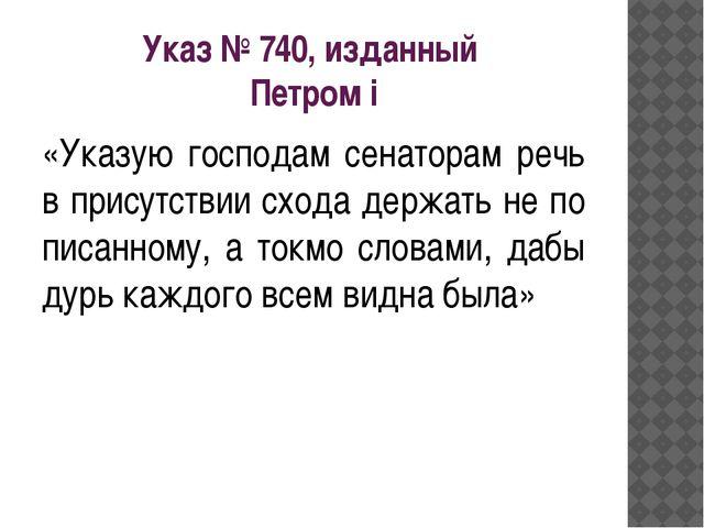 Указ № 740, изданный Петром i «Указую господам сенаторам речь в присутствии с...