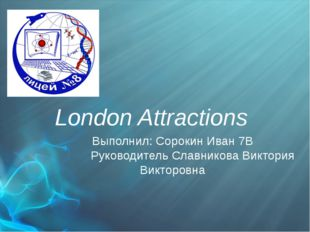 London Attractions Выполнил: Сорокин Иван 7В Руководитель Славникова Виктори