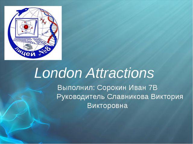 London Attractions Выполнил: Сорокин Иван 7В Руководитель Славникова Виктори...