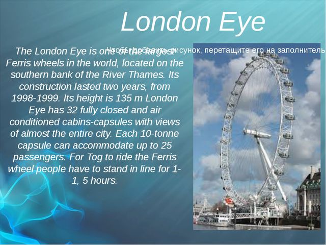 London Eye The London Eye is one of the largest Ferris wheels in the world, l...