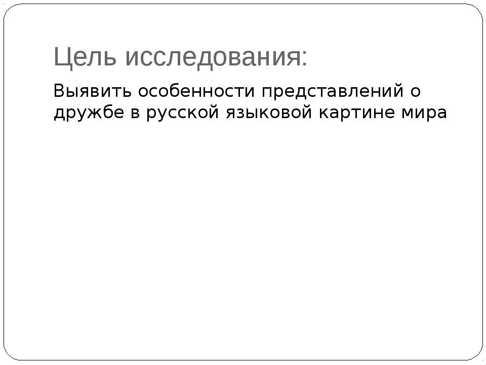 Цель исследования: Выявить особенности представлений о дружбе в русской языко...
