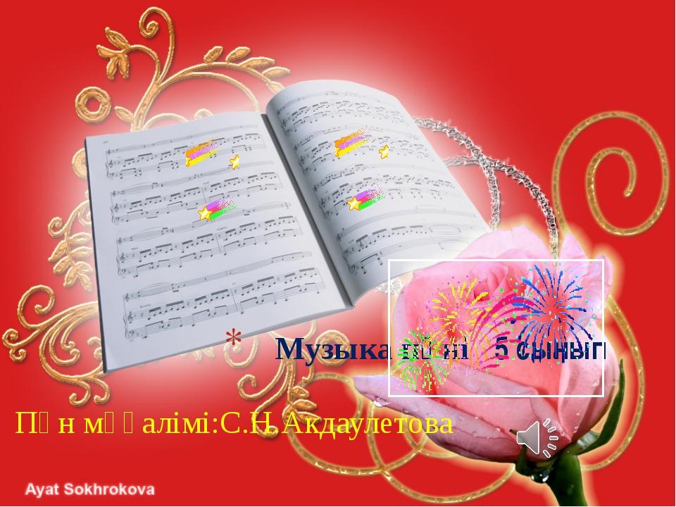 Музыка пәні 5 сынып Пән мұғалімі:С.Н.Акдаулетова