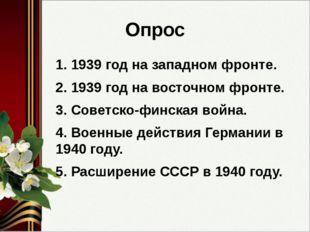 Опрос 1. 1939 год на западном фронте. 2. 1939 год на восточном фронте. 3. Сов