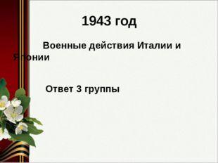 1943 год Военные действия Италии и Японии Ответ 3 группы