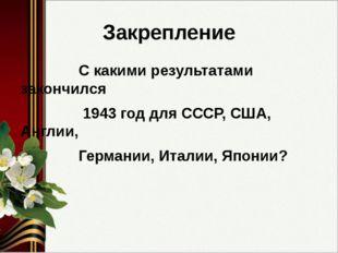 Закрепление С какими результатами закончился 1943 год для СССР, США, Англии,