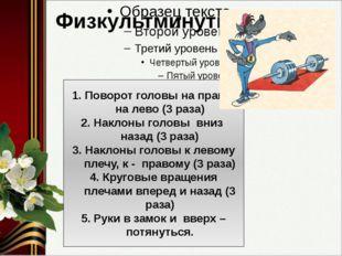 Физкультминутка Поворот головы на право, на лево (3 раза) Наклоны головы вни