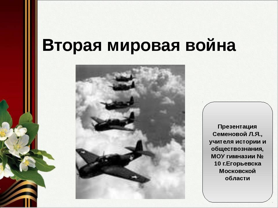 Вторая мировая война Презентация Семеновой Л.Я., учителя истории и обществозн...