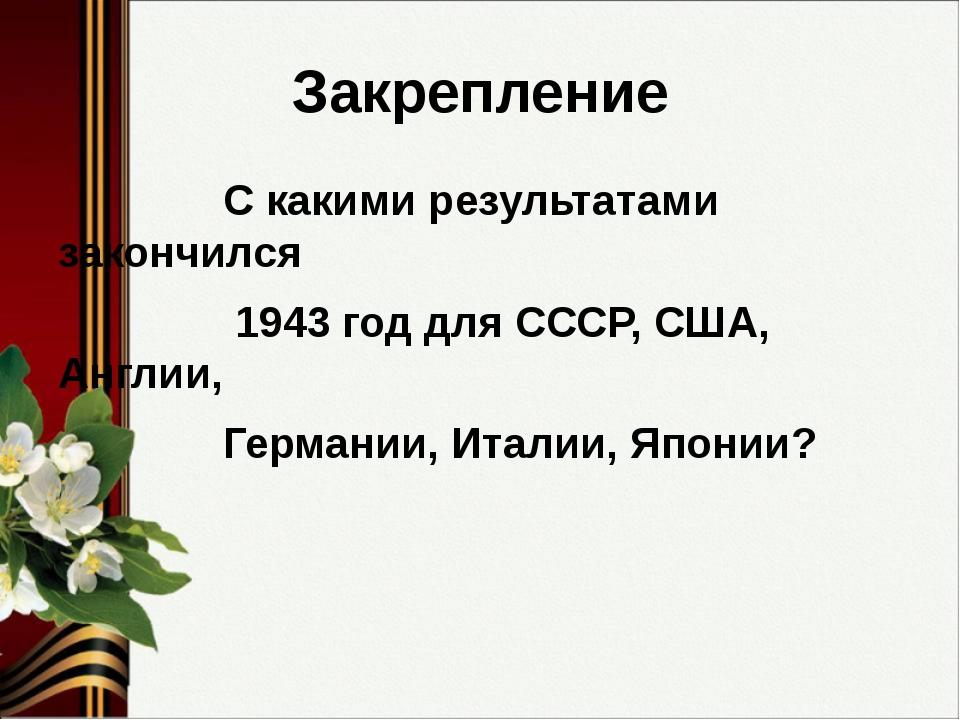 Закрепление С какими результатами закончился 1943 год для СССР, США, Англии,...