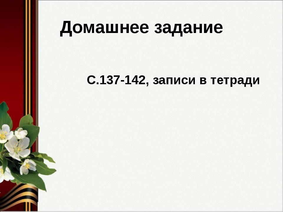 Домашнее задание С.137-142, записи в тетради