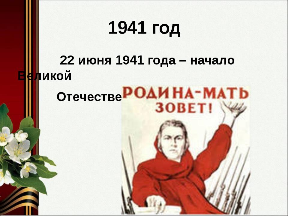 1941 год 22 июня 1941 года – начало Великой Отечественной войны.