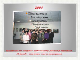 2003 Выставочный зал. Открытие первой выставки работников образования «Искусс