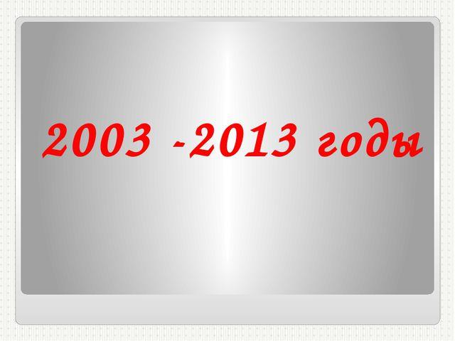2003 -2013 годы