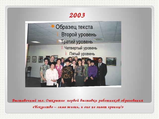 2003 Выставочный зал. Открытие первой выставки работников образования «Искусс...
