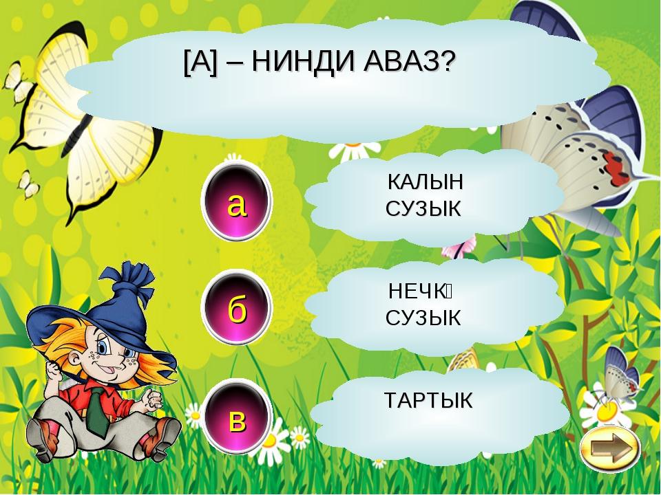 [A] – НИНДИ АВАЗ? a в б КАЛЫН СУЗЫК НЕЧКӘ СУЗЫК ТАРТЫК